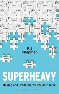 Nonfiction Book Review: Superheavy: Making and Breaking the Periodic Table by Kit Chapman. Bloomsbury Sigma, $28 (304p) ISBN 978-1-4729-5389-6