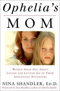 OPHELIAS MOM: Women Speak Out About Loving and Letting Go of Their Adolescent Daughters
