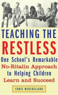 TEACHING THE RESTLESS: One Schools Remarkable No-Ritalin Approach to Helping Children Learn and Succeed