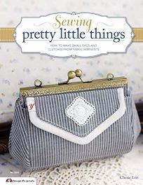 Sewing Pretty Little Things: How to Make Small Bags and Clutches from Fabric Remnants