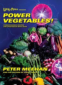 Lucky Peach Presents Power Vegetables! Turbocharged Recipes for Vegetables with Guts