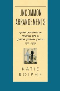 Uncommon Arrangements: Seven Portraits of Married Life in London Literary Circles