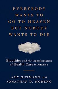 Nonfiction Book Review: Everybody Wants to Go to Heaven but Nobody Wants to Die: Bioethics and the Transformation of Health Care in America by Amy Gutmann and Jonathan D. Moreno. Liveright, $27.95 (272p) ISBN 978-0-871-40446-6