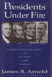 Presidents Under Fire: Commanders-In-Chief in Victory and Defeat