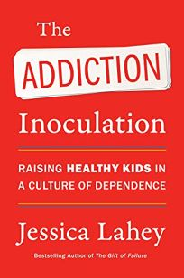 The Addiction Inoculation: Raising Healthy Kids in a Culture of Dependence