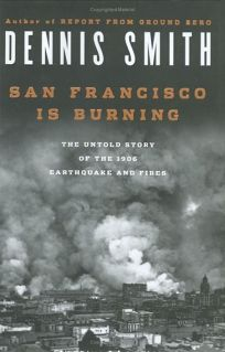 San Francisco Is Burning: The Untold Story of the 1906 Earthquake and Fire