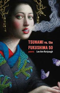 Poetry Book Review: Tsunami vs the Fukishima 50 by Lee Ann Roripaugh. Milkweed, $16 (95p) ISBN 978-1-57131-485-7