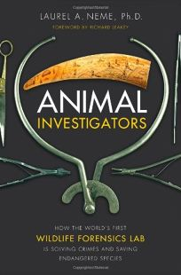 Animal Investigators: How the Worlds First Wildlife Forensics Lab Is Solving Crimes and Saving Endangered Species