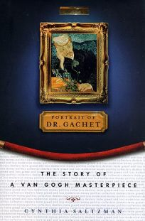 The Portrait of Dr. Gachet: 1story Van Gogh Masterpiece Modernism Money Polits Collectors Dealers Taste Greed