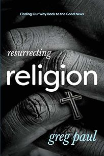 Resurrecting Religion: Finding Our Way Back to the Good News