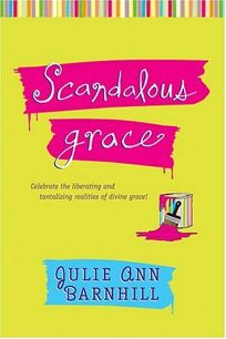 SCANDALOUS GRACE: Experience the Liberating and Tantalizing Realities of Divine Grace