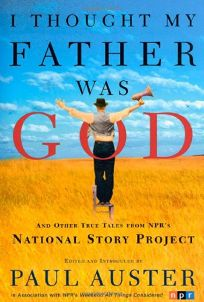 I THOUGHT MY FATHER WAS GOD: And Other True Tales from NPRs National Story Project