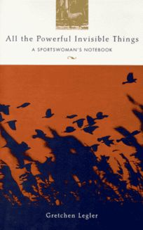 All the Powerful Invisible Things: A Sportswomans Notebook