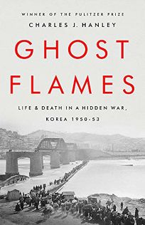 Nonfiction Book Review: Ghost Flames: Life and Death in a Hidden War, Korea 1950–1953 by Charles J. Hanley. PublicAffairs, $32 (528p) ISBN 978-1-5417-6817-8