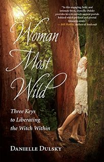 Woman Most Wild: Three Keys to Liberating the Witch Within