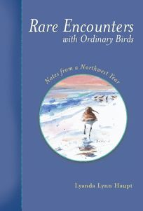 RARE ENCOUNTERS WITH ORDINARY BIRDS: Notes from a Northwest Year