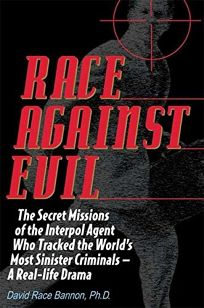 RACE AGAINST EVIL: The Secret Missions of the Interpol Agent Who Tracked the Worlds Most Sinister Criminals—A Real-Life Drama