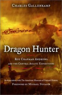 DRAGON HUNTER: Roy Chapman Andrews and the Central Asiatic Expeditions