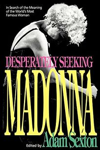 Desperately Seeking Madonna: In Search of the Meaning of the Worlds Most Famous Woman