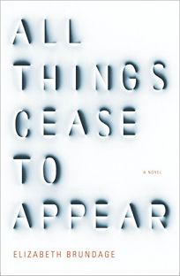 Fiction Book Review: All Things Cease to Appear by Elizabeth Brundage. Knopf, $25.95 (416p) ISBN 978-1-101-87559-9