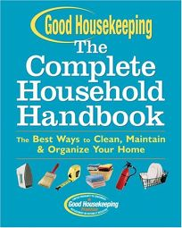 THE GOOD HOUSEKEEPING COMPLETE HOUSEHOLD HANDBOOK: The Best Ways to Clean