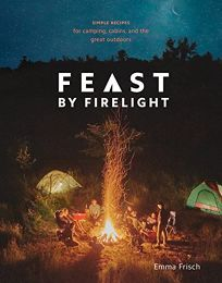 Feast by Firelight: Simple Recipes for Camping