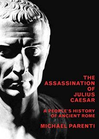 THE ASSASSINATION OF JULIUS CAESAR: A Peoples History of Ancient Rome