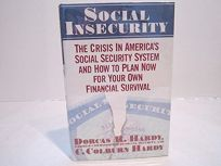Social Insecurity: The Crisis in Americas Social Security System and How to Plan Now for Your Own Financial Survival