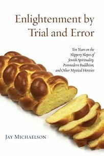 Enlightenment by Trial and Error: Ten Years on the Slippery Slopes of Jewish Spirituality