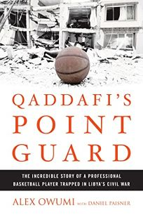 Qaddafis Point Guard: The Incredible Story Of a Professional Basketball Player Trapped in Libyas Civil War