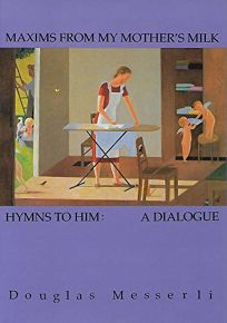 Maxims from My Mothers Milk/Hymns to Him: A Dialogue