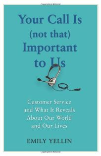 Your Call Is Not That Important to Us: Customer Service and What It Reveals About Our World and Our Lives