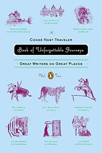 The Condé Nast Traveler Book of Unforgettable Journeys: Great Writers on Great Places