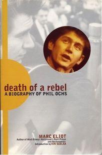 Death of a Rebel: A Biography of Phil Ochs