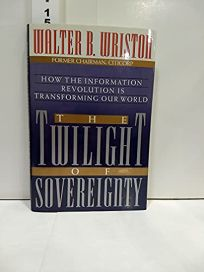 The Twilight of Sovereignty: How the Information Revolution is Transforming Our World