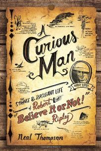 "A Curious Man: The Strange & Brilliant Life of Robert ""Believe It or Not"" Ripley"
