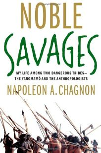 Noble Savages: My Life Among Two Dangerous Tribes%E2%80%94The Yanomam%C3%B6 and the Anthropologists