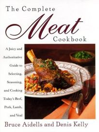 The Complete Meat Cookbook: A Juicy and Authoritative Guide to Selecting