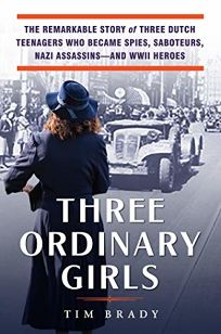 Three Ordinary Girls: The Remarkable Story of Three Dutch Teenagers Who Became Spies