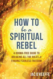 How to Be a Spiritual Rebel: A Dogma-Free Guide to Breaking All the Rules and Finding Freedom
