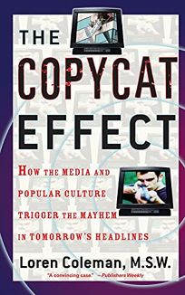 THE COPYCAT EFFECT: How the Media and Popular Culture Trigger the Mayhem in Tomorrows Headlines