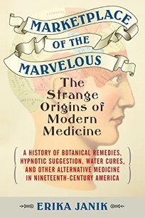 Marketplace of the Marvelous: The Strange Origins of Modern Medicine