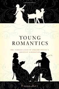 Young Romantics: The Tangled Lives of English Poetrys Greatest Generation