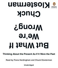 But What If We're Wrong? Thinking About the Present as If It Were the Past