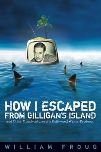 How I Escaped from Gilligans Island: And Other Misadventures of a Hollywood Writer-Producer