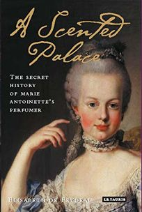A Scented Palace: The Secret History of Marie Antoinettes Perfumer