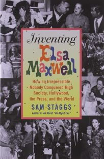 Inventing Elsa Maxwell: How an Irrepressible Nobody Conquered High Society