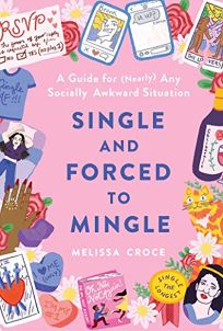 Single and Forced to Mingle: A Guide for Nearly Any Socially Awkward Situation