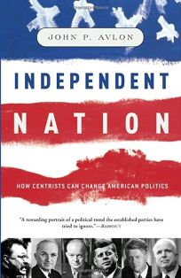 INDEPENDENT NATION: How Centrism Is Changing the Face of American Politics