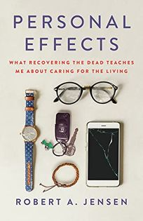Personal Effects: What Recovering the Dead Teaches Me About Caring for the Living